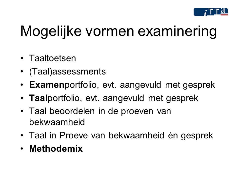 Mogelijke vormen examinering Taaltoetsen (Taal)assessments Examenportfolio, evt. aangevuld met gesprek Taalportfolio, evt. aangevuld met gesprek Taal