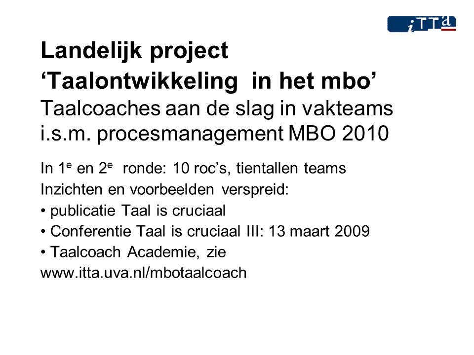 Landelijk project 'Taalontwikkeling in het mbo' Taalcoaches aan de slag in vakteams i.s.m. procesmanagement MBO 2010 In 1 e en 2 e ronde: 10 roc's, ti