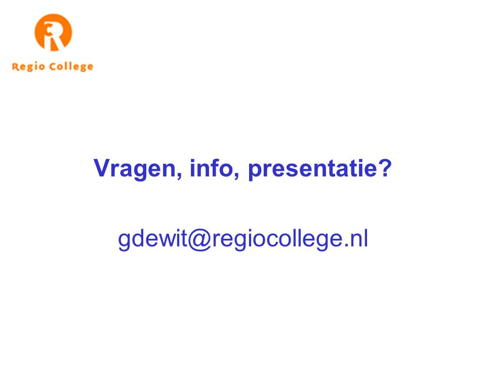 Vragen, info, presentatie? gdewit@regiocollege.nl