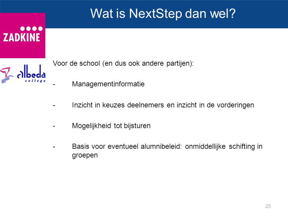 25 Wat is NextStep dan wel? Voor de school (en dus ook andere partijen): -Managementinformatie -Inzicht in keuzes deelnemers en inzicht in de vorderin