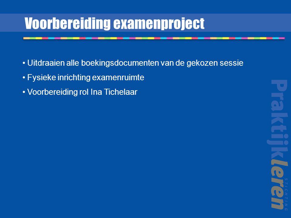 Uitdraaien alle boekingsdocumenten van de gekozen sessie Fysieke inrichting examenruimte Voorbereiding rol Ina Tichelaar Voorbereiding examenproject