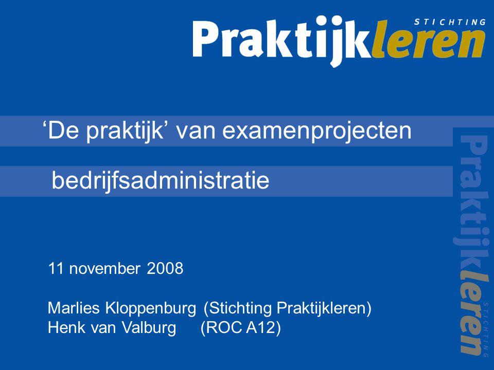 'De praktijk' van examenprojecten bedrijfsadministratie 11 november 2008 Marlies Kloppenburg (Stichting Praktijkleren) Henk van Valburg (ROC A12)