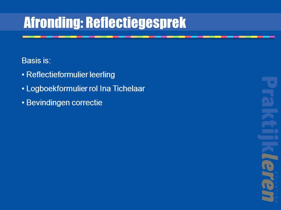 Basis is: Reflectieformulier leerling Logboekformulier rol Ina Tichelaar Bevindingen correctie Afronding: Reflectiegesprek