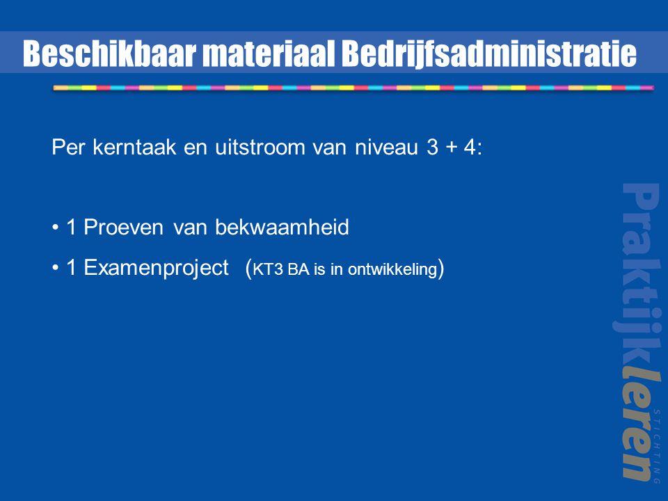 Per kerntaak en uitstroom van niveau 3 + 4: 1 Proeven van bekwaamheid 1 Examenproject ( KT3 BA is in ontwikkeling ) Beschikbaar materiaal Bedrijfsadministratie