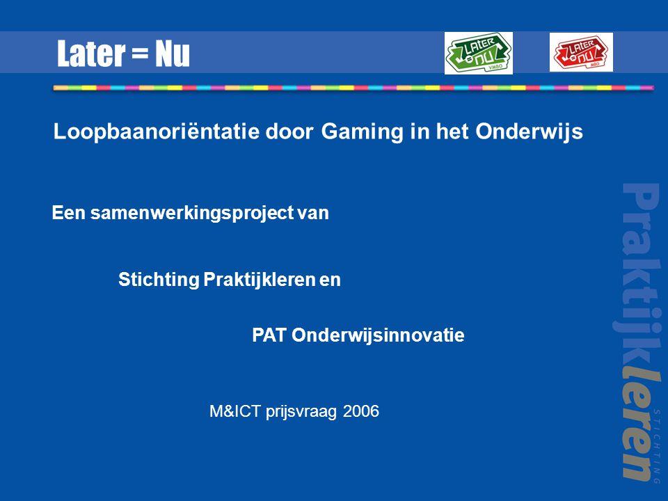 Een samenwerkingsproject van Stichting Praktijkleren en PAT Onderwijsinnovatie Later = Nu Loopbaanoriëntatie door Gaming in het Onderwijs M&ICT prijsvraag 2006