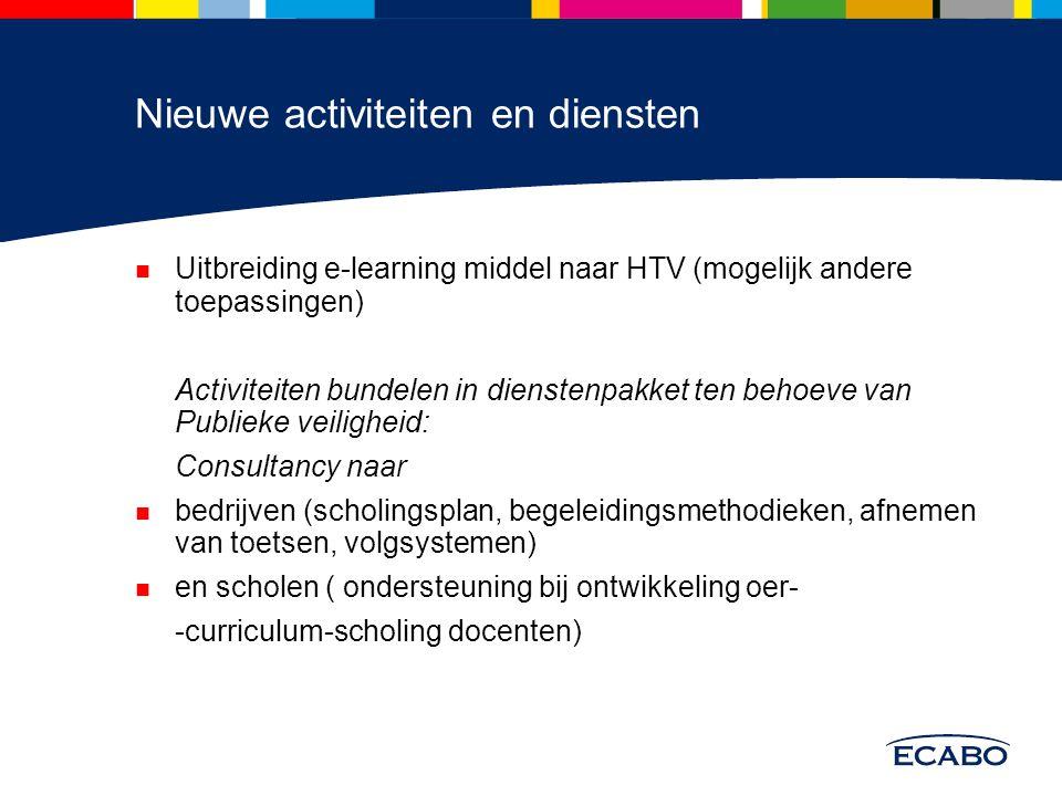 Nieuwe activiteiten en diensten Uitbreiding e-learning middel naar HTV (mogelijk andere toepassingen) Activiteiten bundelen in dienstenpakket ten behoeve van Publieke veiligheid: Consultancy naar bedrijven (scholingsplan, begeleidingsmethodieken, afnemen van toetsen, volgsystemen) en scholen ( ondersteuning bij ontwikkeling oer- -curriculum-scholing docenten)