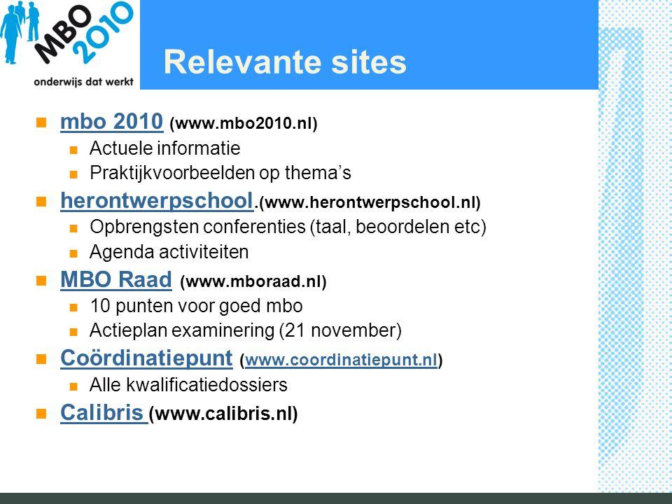 Relevante sites mbo 2010 (www.mbo2010.nl) mbo 2010 Actuele informatie Praktijkvoorbeelden op thema's herontwerpschool.(www.herontwerpschool.nl) herontwerpschool Opbrengsten conferenties (taal, beoordelen etc) Agenda activiteiten MBO Raad (www.mboraad.nl) MBO Raad 10 punten voor goed mbo Actieplan examinering (21 november) Coördinatiepunt (www.coordinatiepunt.nl) Coördinatiepuntwww.coordinatiepunt.nl Alle kwalificatiedossiers Calibris (www.calibris.nl) Calibris