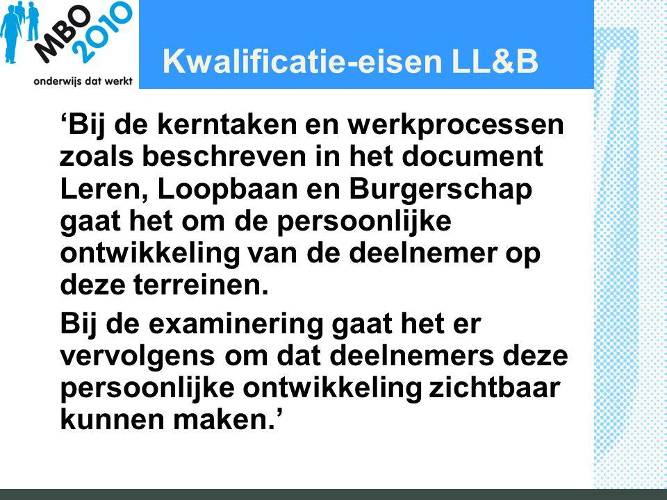Kwalificatie-eisen LL&B 'Bij de kerntaken en werkprocessen zoals beschreven in het document Leren, Loopbaan en Burgerschap gaat het om de persoonlijke ontwikkeling van de deelnemer op deze terreinen.