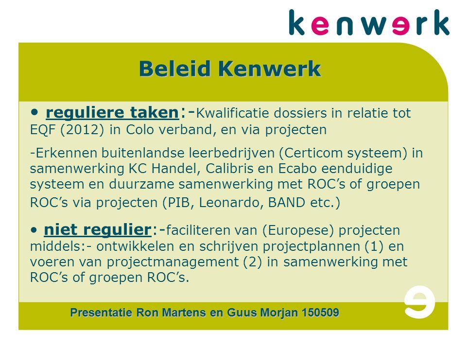 CERTi COM Beleid Kenwerk reguliere taken :- Kwalificatie dossiers in relatie tot EQF (2012) in Colo verband, en via projecten -Erkennen buitenlandse leerbedrijven (Certicom systeem) in samenwerking KC Handel, Calibris en Ecabo eenduidige systeem en duurzame samenwerking met ROC's of groepen ROC's via projecten (PIB, Leonardo, BAND etc.) niet regulier:- faciliteren van (Europese) projecten middels:- ontwikkelen en schrijven projectplannen (1) en voeren van projectmanagement (2) in samenwerking met ROC's of groepen ROC's.