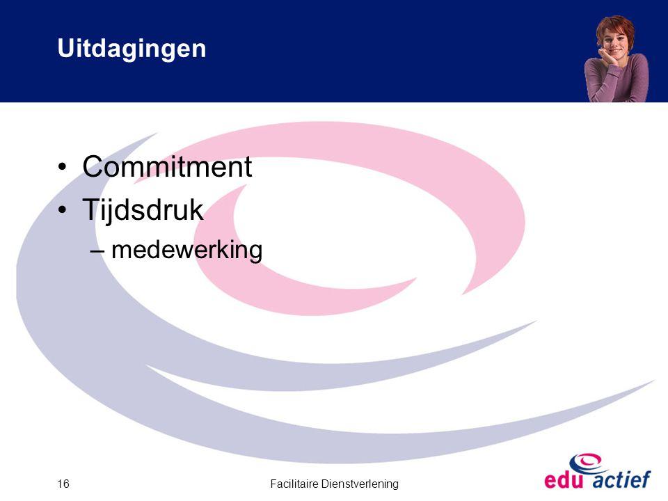Facilitaire Dienstverlening16 Uitdagingen Commitment Tijdsdruk –medewerking