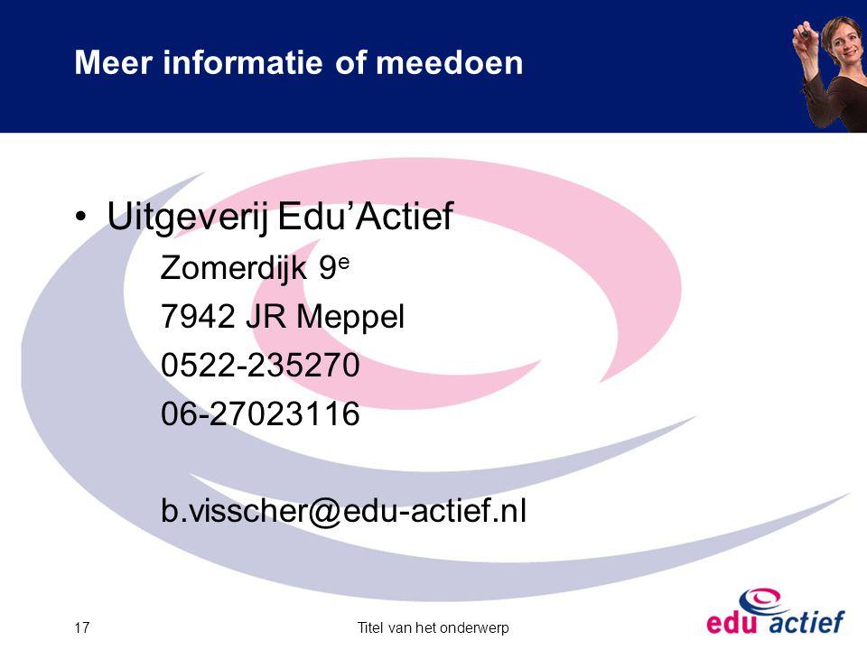 Titel van het onderwerp17 Meer informatie of meedoen Uitgeverij Edu'Actief Zomerdijk 9 e 7942 JR Meppel 0522-235270 06-27023116 b.visscher@edu-actief.nl