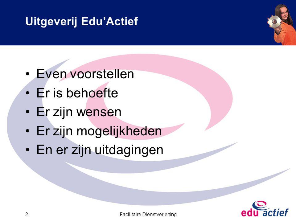 Facilitaire Dienstverlening2 Uitgeverij Edu'Actief Even voorstellen Er is behoefte Er zijn wensen Er zijn mogelijkheden En er zijn uitdagingen