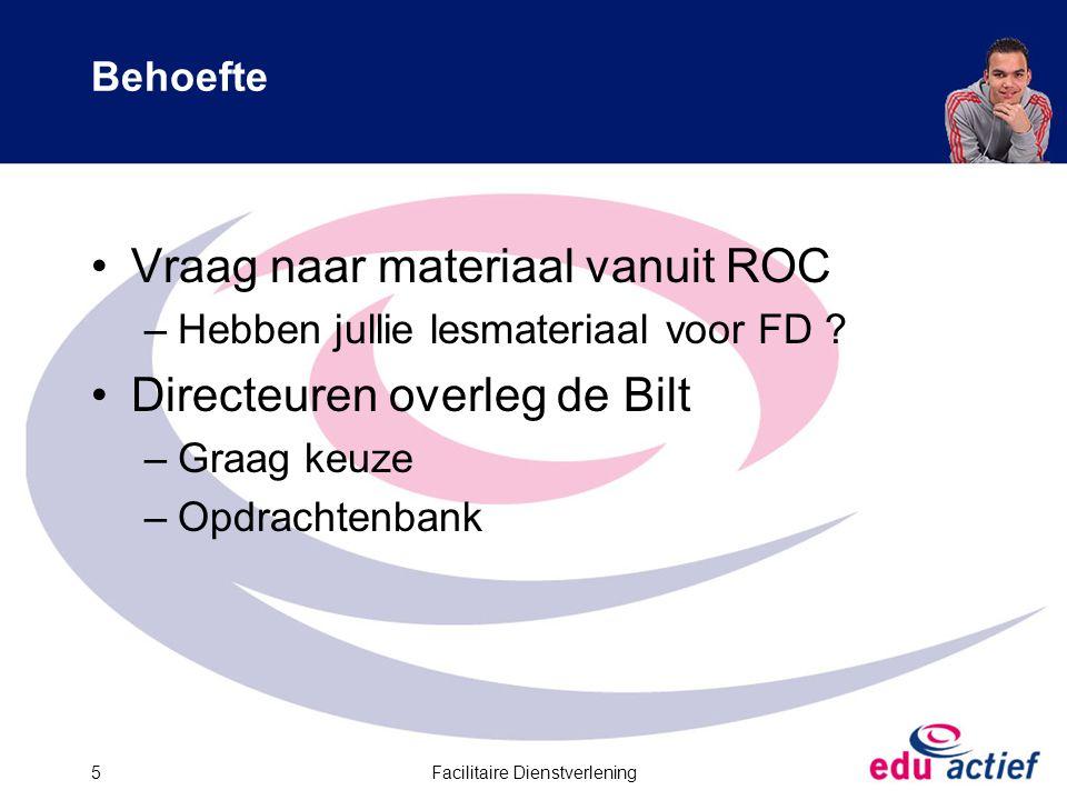Facilitaire Dienstverlening5 Behoefte Vraag naar materiaal vanuit ROC –Hebben jullie lesmateriaal voor FD .