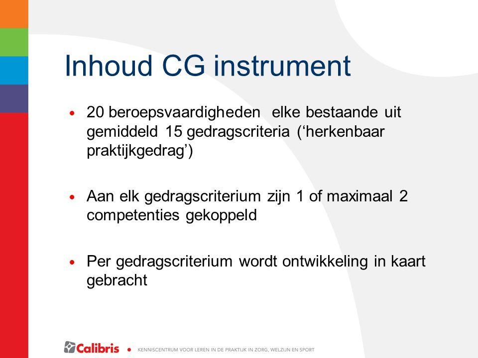 Inhoud CG instrument 20 beroepsvaardigheden elke bestaande uit gemiddeld 15 gedragscriteria ('herkenbaar praktijkgedrag') Aan elk gedragscriterium zijn 1 of maximaal 2 competenties gekoppeld Per gedragscriterium wordt ontwikkeling in kaart gebracht