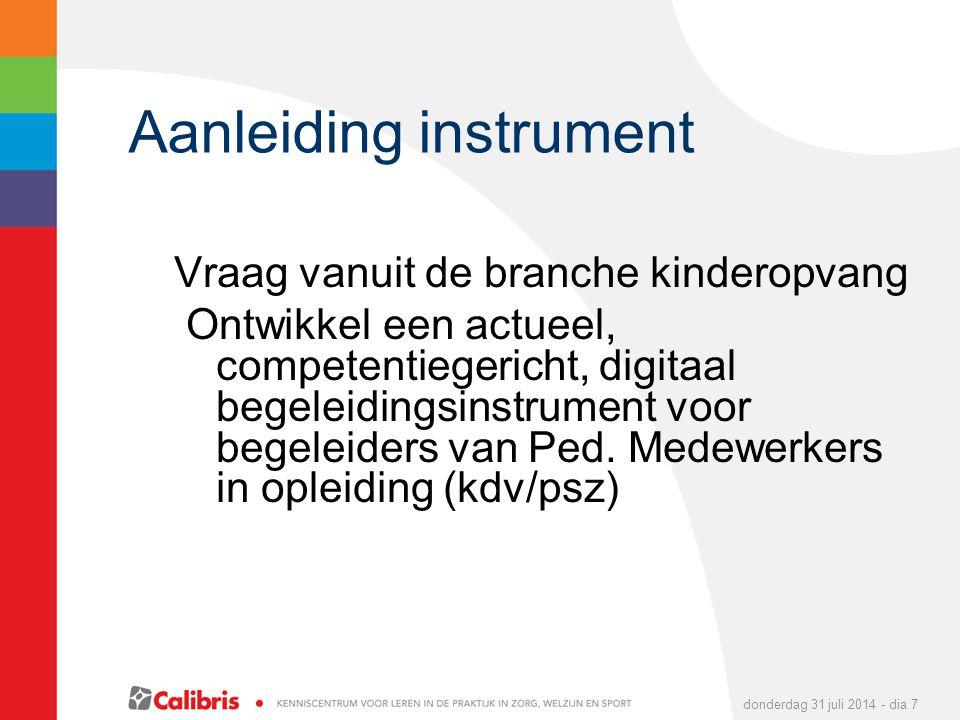 donderdag 31 juli 2014 - dia 7 Aanleiding instrument Vraag vanuit de branche kinderopvang Ontwikkel een actueel, competentiegericht, digitaal begeleidingsinstrument voor begeleiders van Ped.