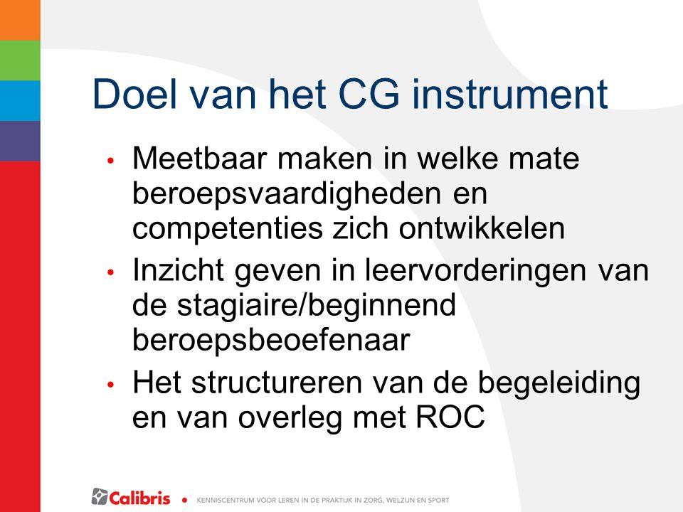 Doel van het CG instrument Meetbaar maken in welke mate beroepsvaardigheden en competenties zich ontwikkelen Inzicht geven in leervorderingen van de stagiaire/beginnend beroepsbeoefenaar Het structureren van de begeleiding en van overleg met ROC