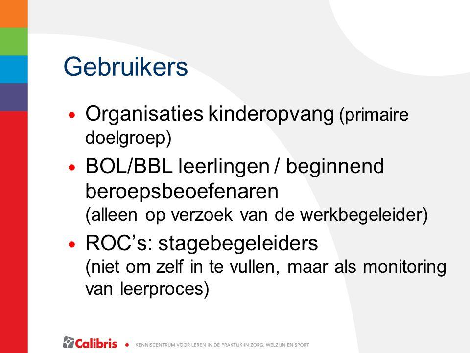 Gebruikers Organisaties kinderopvang (primaire doelgroep) BOL/BBL leerlingen / beginnend beroepsbeoefenaren (alleen op verzoek van de werkbegeleider) ROC's: stagebegeleiders (niet om zelf in te vullen, maar als monitoring van leerproces)