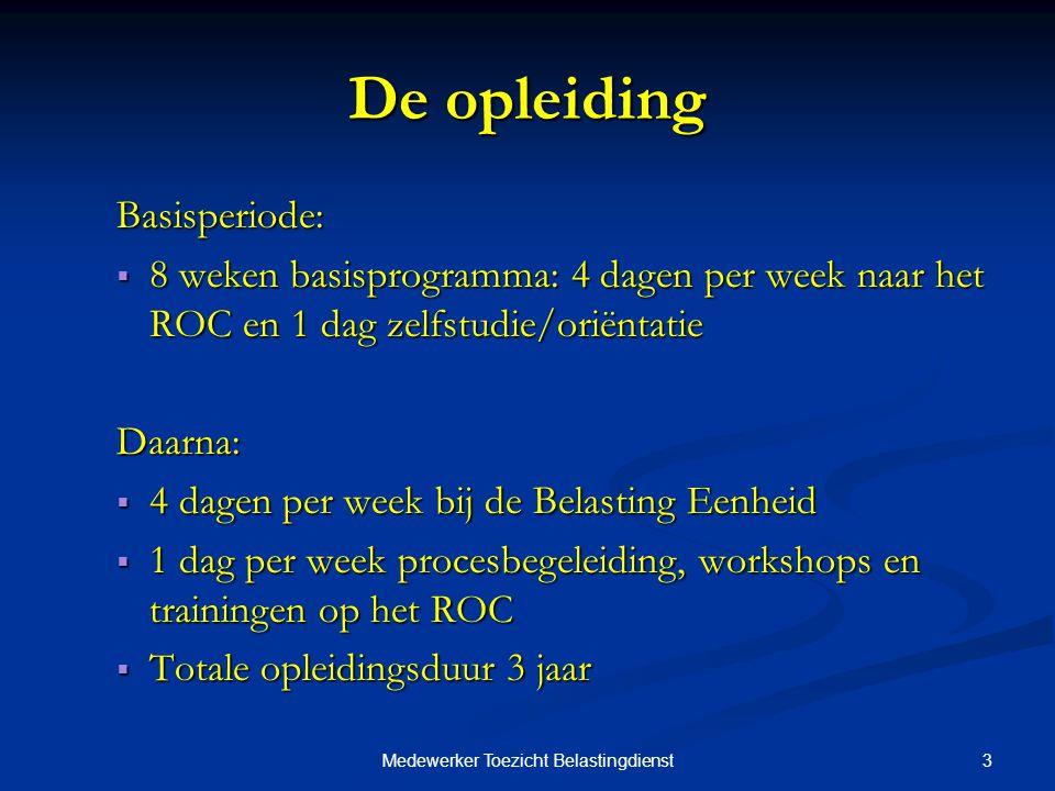 3Medewerker Toezicht Belastingdienst De opleiding Basisperiode:  8 weken basisprogramma: 4 dagen per week naar het ROC en 1 dag zelfstudie/oriëntatie