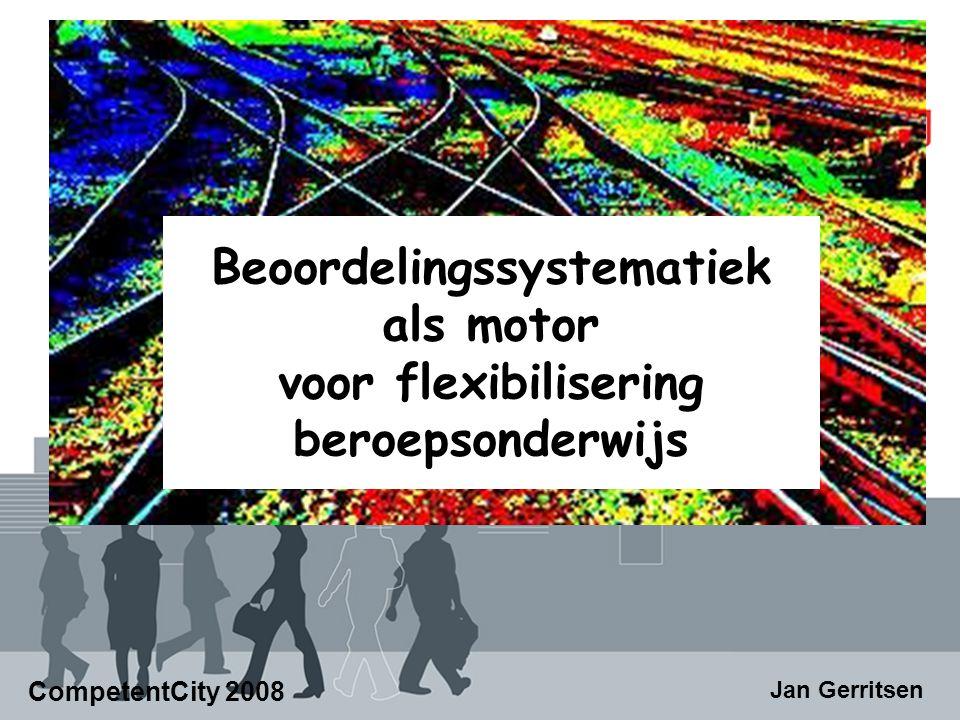 Beoordelingssystematiek als motor voor flexibilisering beroepsonderwijs CompetentCity 2008 Jan Gerritsen