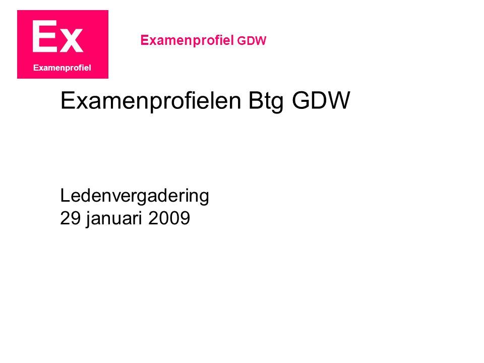 Ex Examenprofiel Ledenvergadering 29 januari 2009 Examenprofiel GDW Examenprofielen Btg GDW