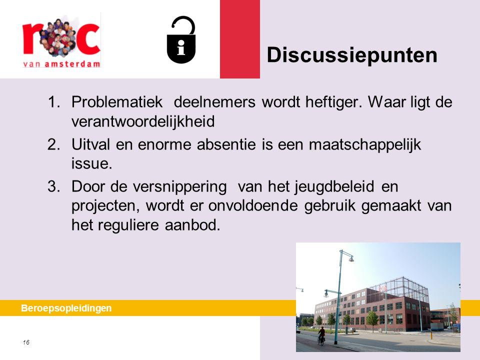 16 Beroepsopleidingen Discussiepunten 1.Problematiek deelnemers wordt heftiger. Waar ligt de verantwoordelijkheid 2.Uitval en enorme absentie is een m