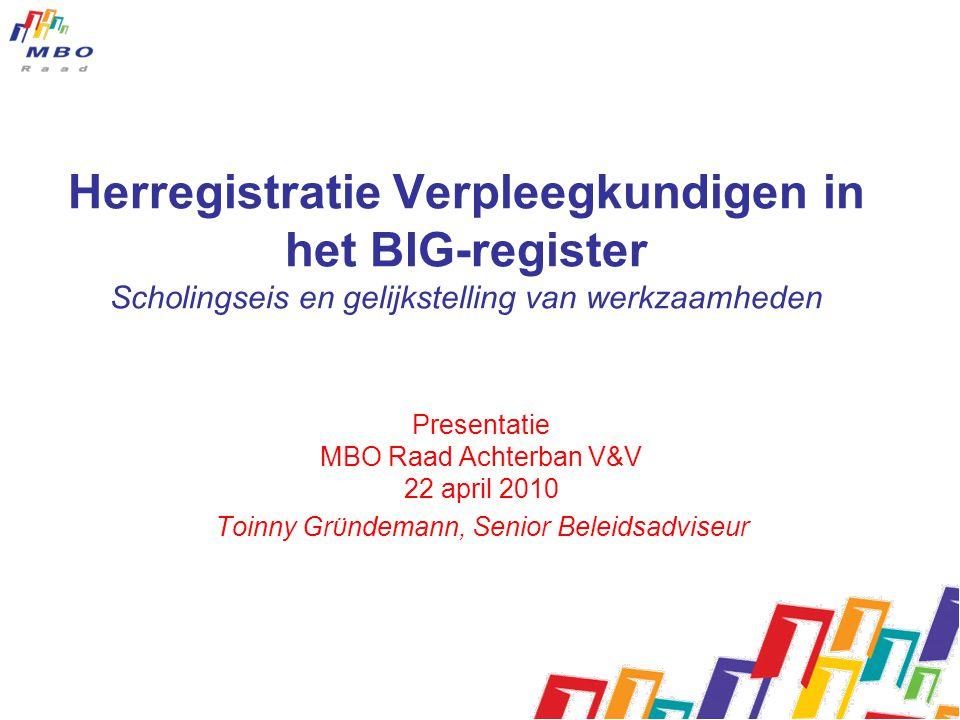 Herregistratie Verpleegkundigen in het BIG-register Scholingseis en gelijkstelling van werkzaamheden Presentatie MBO Raad Achterban V&V 22 april 2010 Toinny Grϋndemann, Senior Beleidsadviseur