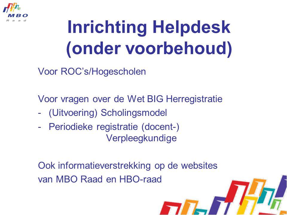Inrichting Helpdesk (onder voorbehoud) Voor ROC's/Hogescholen Voor vragen over de Wet BIG Herregistratie -(Uitvoering) Scholingsmodel -Periodieke registratie (docent-) Verpleegkundige Ook informatieverstrekking op de websites van MBO Raad en HBO-raad