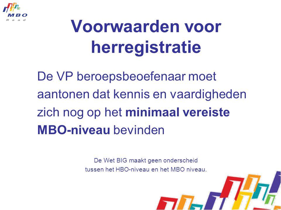 Voorwaarden voor herregistratie De VP beroepsbeoefenaar moet aantonen dat kennis en vaardigheden zich nog op het minimaal vereiste MBO-niveau bevinden De Wet BIG maakt geen onderscheid tussen het HBO-niveau en het MBO niveau.