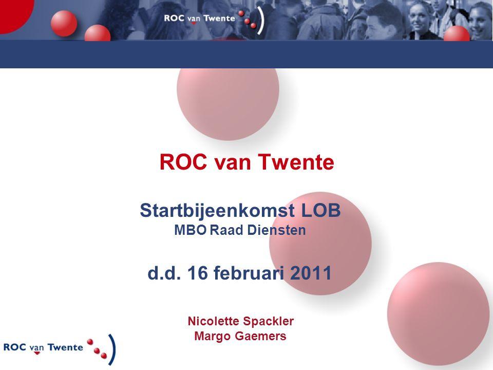 ROC van Twente Startbijeenkomst LOB MBO Raad Diensten d.d. 16 februari 2011 Nicolette Spackler Margo Gaemers