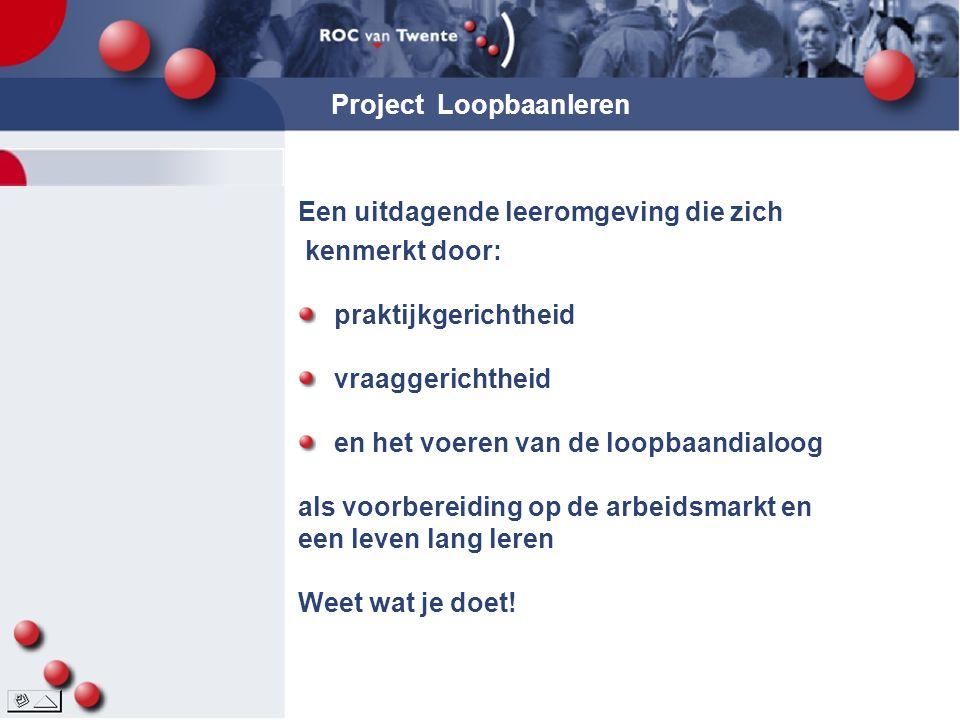 Project Loopbaanleren Een uitdagende leeromgeving die zich kenmerkt door: praktijkgerichtheid vraaggerichtheid en het voeren van de loopbaandialoog al