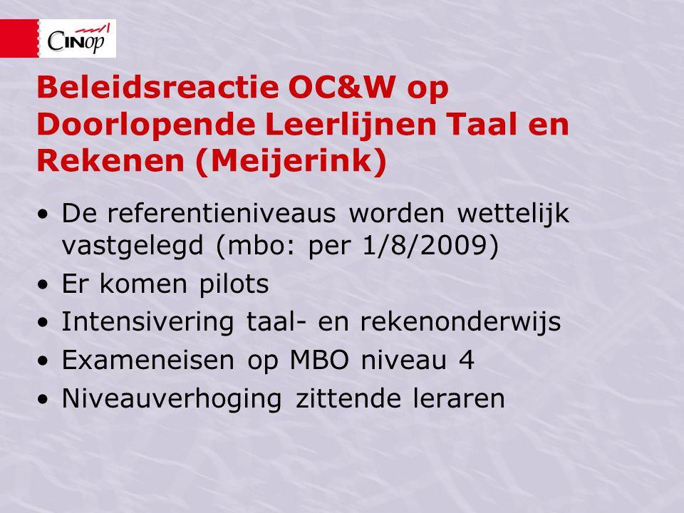Beleidsreactie OC&W op Doorlopende Leerlijnen Taal en Rekenen (Meijerink) De referentieniveaus worden wettelijk vastgelegd (mbo: per 1/8/2009) Er komen pilots Intensivering taal- en rekenonderwijs Exameneisen op MBO niveau 4 Niveauverhoging zittende leraren