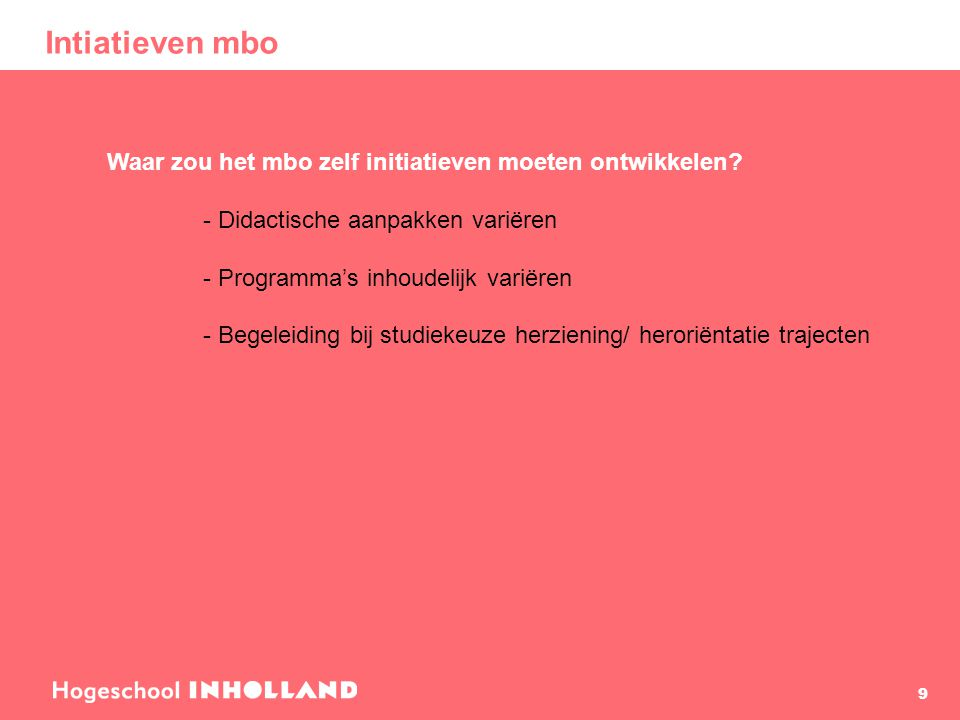 Intiatieven mbo 9 Waar zou het mbo zelf initiatieven moeten ontwikkelen? - Didactische aanpakken variëren - Programma's inhoudelijk variëren - Begelei