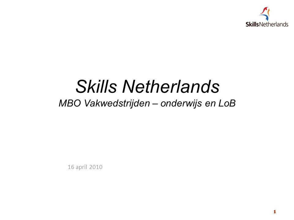 1 1 Skills Netherlands MBO Vakwedstrijden – onderwijs en LoB 16 april 2010