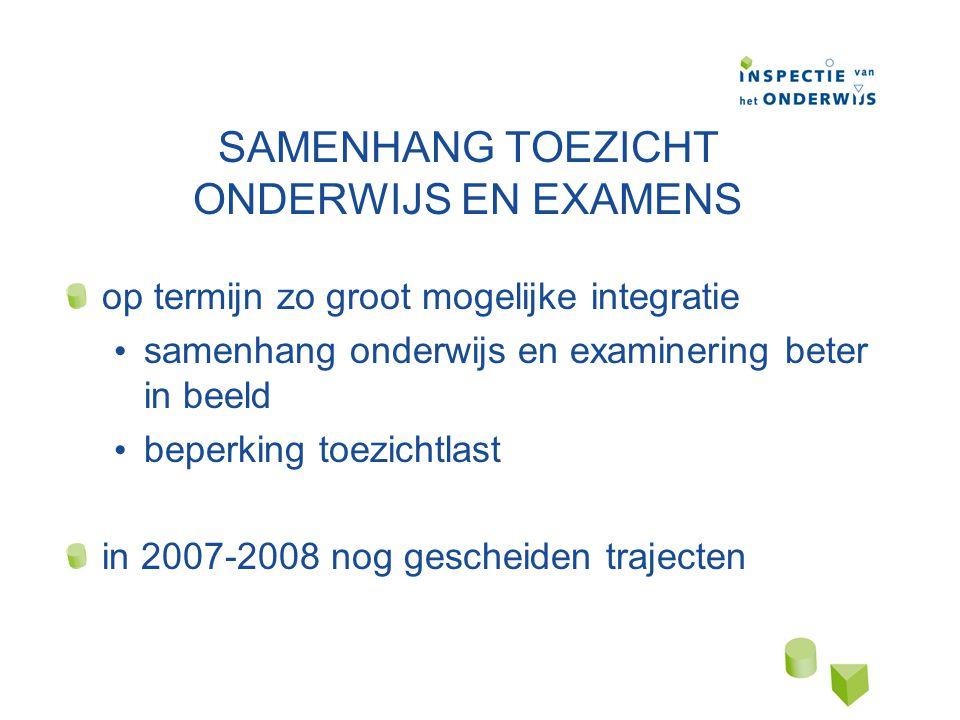 SAMENHANG TOEZICHT ONDERWIJS EN EXAMENS op termijn zo groot mogelijke integratie samenhang onderwijs en examinering beter in beeld beperking toezichtlast in 2007-2008 nog gescheiden trajecten
