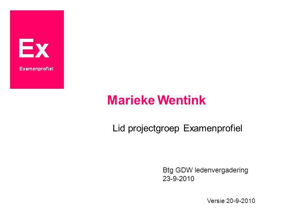 Marieke Wentink Lid projectgroep Examenprofiel Btg GDW ledenvergadering 23-9-2010 Versie 20-9-2010