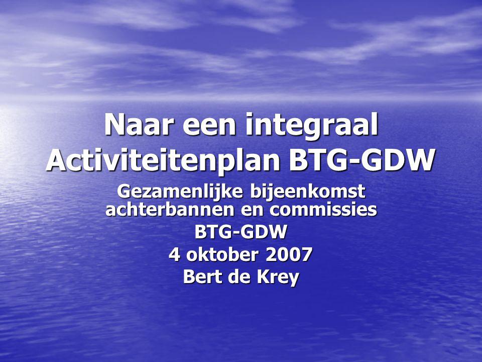 Naar een integraal Activiteitenplan BTG-GDW Gezamenlijke bijeenkomst achterbannen en commissies BTG-GDW 4 oktober 2007 Bert de Krey