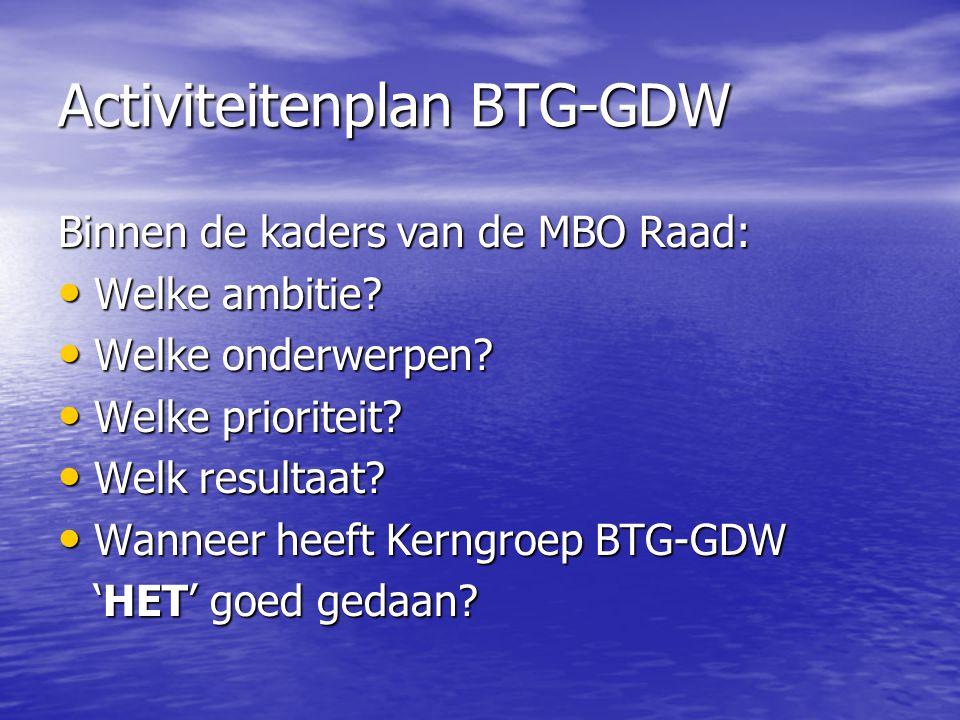 Activiteitenplan BTG-GDW Binnen de kaders van de MBO Raad: Welke ambitie? Welke ambitie? Welke onderwerpen? Welke onderwerpen? Welke prioriteit? Welke