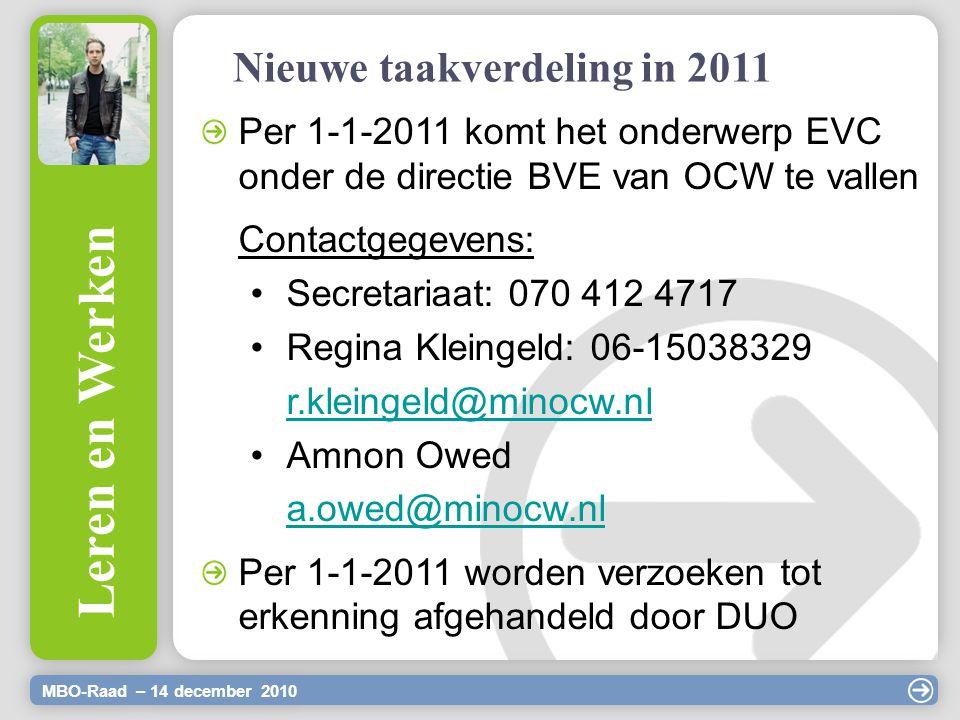 MBO-Raad – 14 december 2010 Leren en Werken Nieuwe taakverdeling in 2011 Per 1-1-2011 komt het onderwerp EVC onder de directie BVE van OCW te vallen Contactgegevens: Secretariaat: 070 412 4717 Regina Kleingeld: 06-15038329 r.kleingeld@minocw.nl Amnon Owed a.owed@minocw.nl Per 1-1-2011 worden verzoeken tot erkenning afgehandeld door DUO