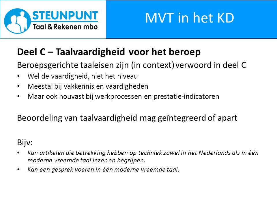 MVT in het KD Deel C – Taalvaardigheid voor het beroep Beroepsgerichte taaleisen zijn (in context) verwoord in deel C Wel de vaardigheid, niet het niveau Meestal bij vakkennis en vaardigheden Maar ook houvast bij werkprocessen en prestatie-indicatoren Beoordeling van taalvaardigheid mag geïntegreerd of apart Bijv: Kan artikelen die betrekking hebben op techniek zowel in het Nederlands als in één moderne vreemde taal lezen en begrijpen.