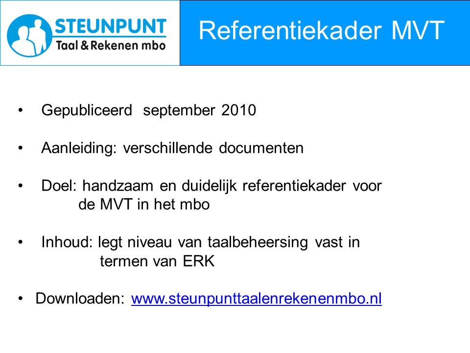 Referentiekader MVT Gepubliceerd september 2010 Aanleiding: verschillende documenten Doel: handzaam en duidelijk referentiekader voor de MVT in het mbo Inhoud: legt niveau van taalbeheersing vast in termen van ERK Downloaden: www.steunpunttaalenrekenenmbo.nlwww.steunpunttaalenrekenenmbo.nl