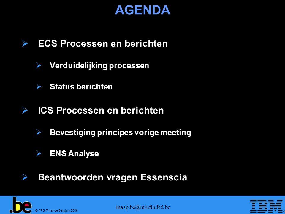 © FPS Finance Belgium 2008 masp.be@minfin.fed.be AGENDA  ECS Processen en berichten  Verduidelijking processen  Status berichten  ICS Processen en berichten  Bevestiging principes vorige meeting  ENS Analyse  Beantwoorden vragen Essenscia