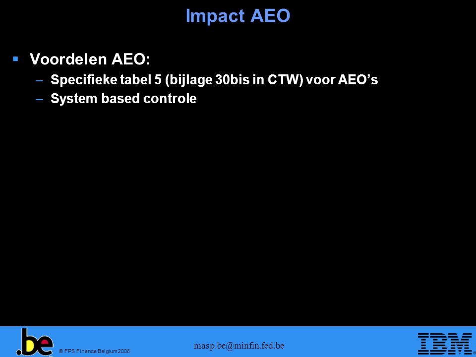 © FPS Finance Belgium 2008 masp.be@minfin.fed.be Impact AEO  Voordelen AEO: –Specifieke tabel 5 (bijlage 30bis in CTW) voor AEO's –System based contr