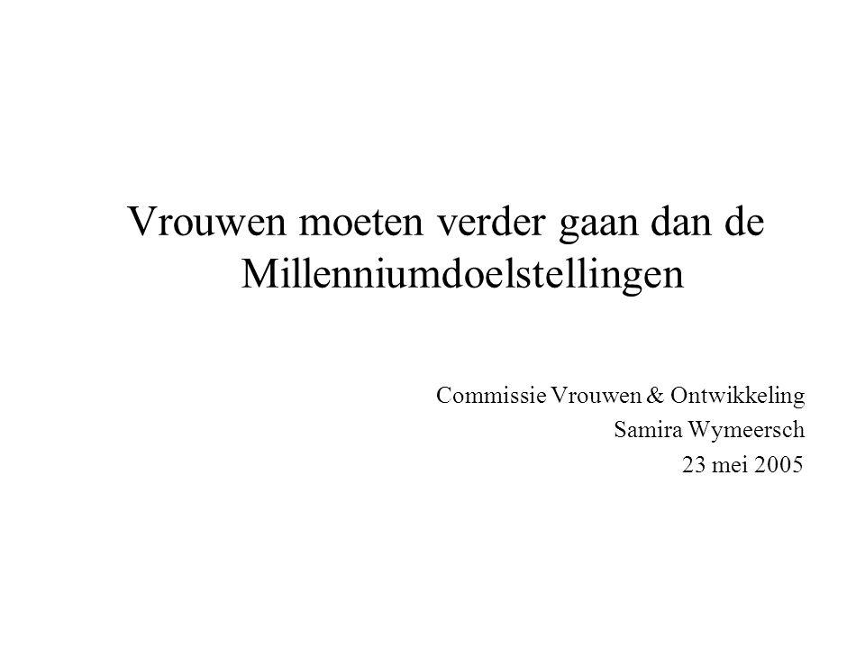 Vrouwen moeten verder gaan dan de Millenniumdoelstellingen Commissie Vrouwen & Ontwikkeling Samira Wymeersch 23 mei 2005