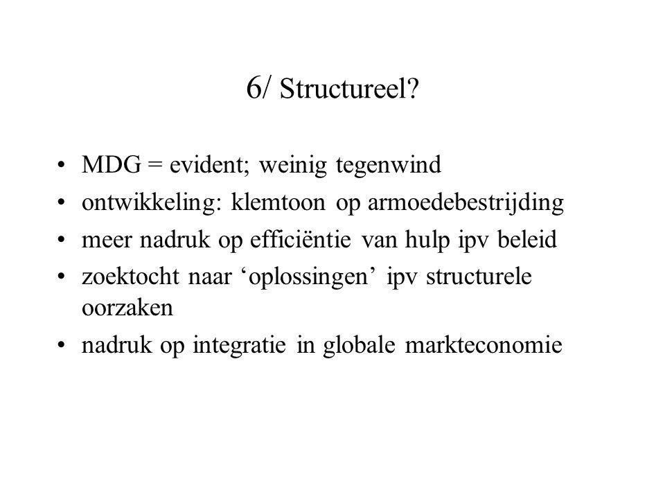 6/ Structureel? MDG = evident; weinig tegenwind ontwikkeling: klemtoon op armoedebestrijding meer nadruk op efficiëntie van hulp ipv beleid zoektocht