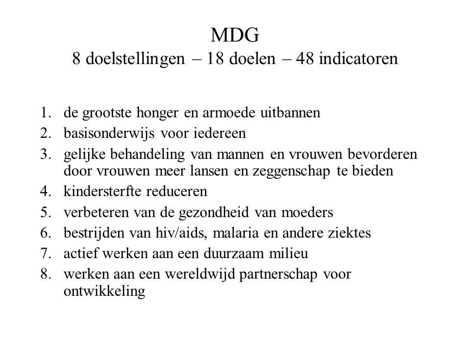 MDG 8 doelstellingen – 18 doelen – 48 indicatoren 1.de grootste honger en armoede uitbannen 2.basisonderwijs voor iedereen 3.gelijke behandeling van m