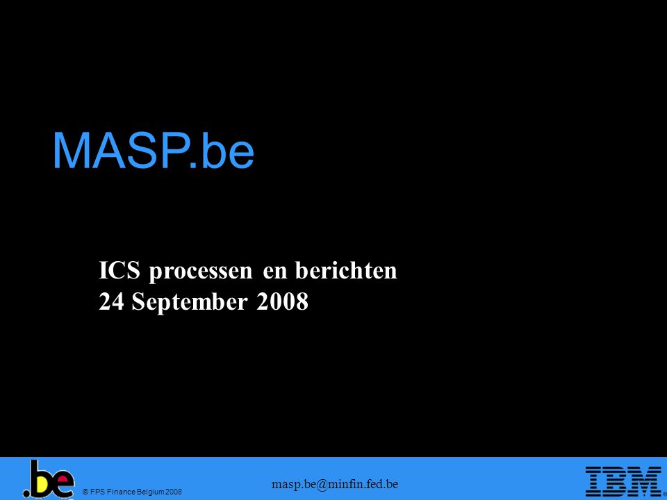 © FPS Finance Belgium 2008 masp.be@minfin.fed.be ICS processen en berichten 24 September 2008 MASP.be