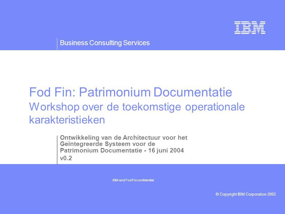 Business Consulting Services © Copyright IBM Corporation 2002 Fod Fin: Patrimonium Documentatie Workshop over de toekomstige operationale karakteristieken Ontwikkeling van de Architectuur voor het Geïntegreerde Systeem voor de Patrimonium Documentatie - 16 juni 2004 v0.2 IBM and Fod Fin confidential