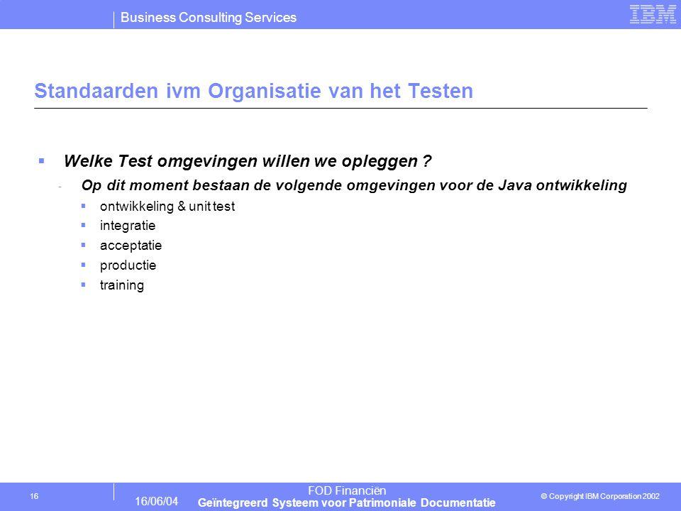 Business Consulting Services © Copyright IBM Corporation 2002 FOD Financiën Geïntegreerd Systeem voor Patrimoniale Documentatie 16/06/04 16 Standaarden ivm Organisatie van het Testen  Welke Test omgevingen willen we opleggen .