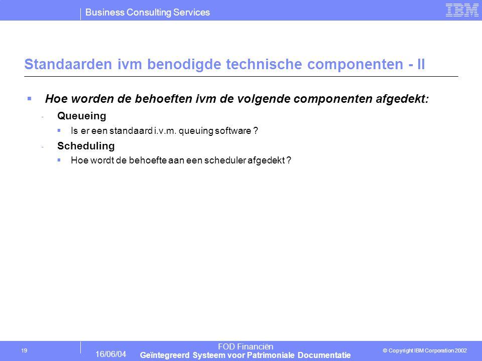Business Consulting Services © Copyright IBM Corporation 2002 FOD Financiën Geïntegreerd Systeem voor Patrimoniale Documentatie 16/06/04 19 Standaarden ivm benodigde technische componenten - II  Hoe worden de behoeften ivm de volgende componenten afgedekt: - Queueing  Is er een standaard i.v.m.