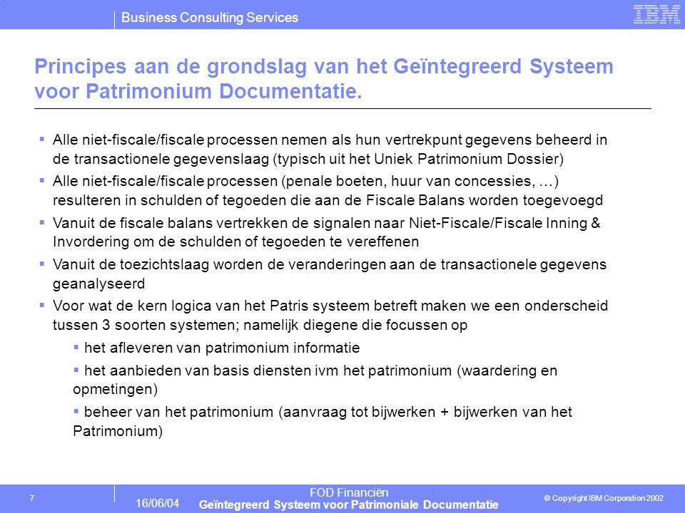 Business Consulting Services © Copyright IBM Corporation 2002 FOD Financiën Geïntegreerd Systeem voor Patrimoniale Documentatie 16/06/04 7 Principes aan de grondslag van het Geïntegreerd Systeem voor Patrimonium Documentatie.
